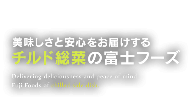 美味しさと安心をお届けするチルド惣菜の富士フーズ Delivering deliciousness and peace of mind. Fuji Foods lf chilled side dish.